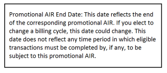 Promotional AIR End Date: This date reflects the end of the corresponding promotional AIR. If you elect to change a billing cycle, this date could change. This date does not reflect any time period in which eligible transactions must be completed by, if any, to be subject to this promotional AIR.